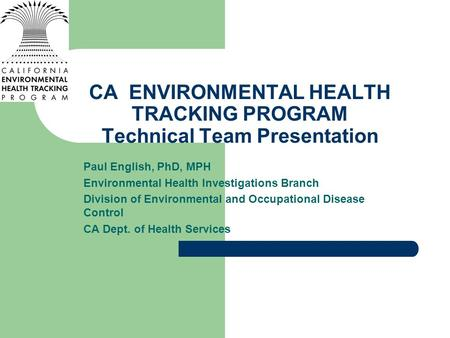CA ENVIRONMENTAL HEALTH TRACKING PROGRAM Technical Team Presentation Paul English, PhD, MPH Environmental Health Investigations Branch Division of Environmental.