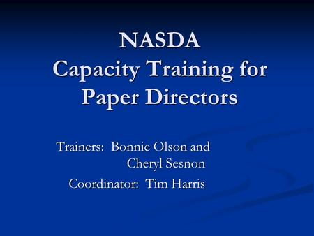 NASDA Capacity Training for Paper Directors Trainers: Bonnie Olson and Cheryl Sesnon Coordinator: Tim Harris.