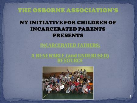 INCARCERATED FATHERS: A RENEWABLE (and UNDERUSED) RESOURCE THE OSBORNE ASSOCIATIONS NY INITIATIVE FOR CHILDREN OF INCARCERATED PARENTS PRESENTS 1.