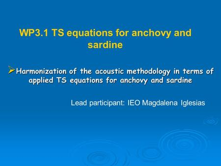 WP3.1 TS equations for anchovy and sardine Lead participant: IEO Magdalena Iglesias Harmonization of the acoustic methodology in terms of applied TS equations.