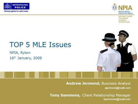 Www.ncalt.com www.npia.police.uk Andrew Jermond, Business Analyst Tony Sammons, Client Relationship Manager TOP 5 MLE Issues NPIA, Ryton 16 th January,