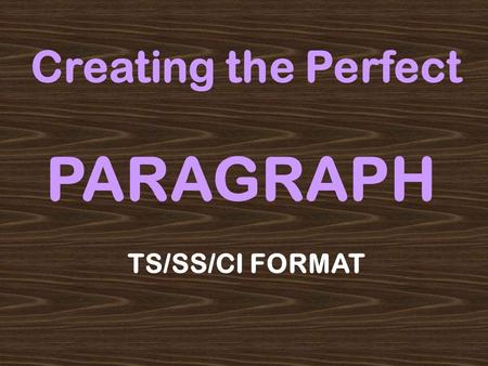 Creating the Perfect PARAGRAPH TS/SS/CI FORMAT WARNING: The powerpoint that follows provides you with a crutch, a system that can help you develop paragraphs.