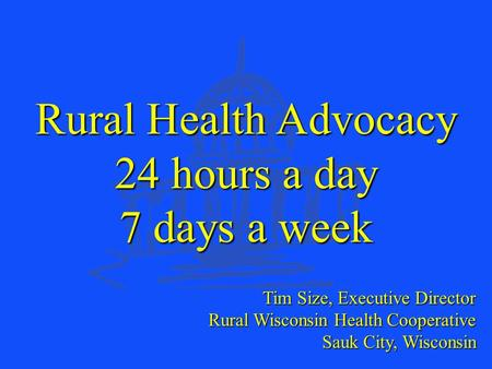 Rural Wisconsin Health Cooperative Tim Size, Executive Director Rural Wisconsin Health Cooperative Sauk City, Wisconsin Rural Health Advocacy 24 hours.