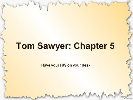 Tom Sawyer: Chapter 5 Have your HW on your desk..