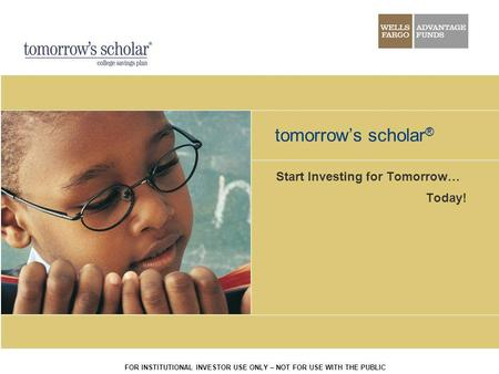 FOR INSTITUTIONAL INVESTOR USE ONLY – NOT FOR USE WITH THE PUBLIC tomorrows scholar ® Start Investing for Tomorrow… Today!