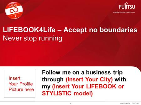 LIFEBOOK4Life – Accept no boundaries Never stop running 1Copyright 2011 FUJITSU Follow me on a business trip through (Insert Your City) with my (Insert.