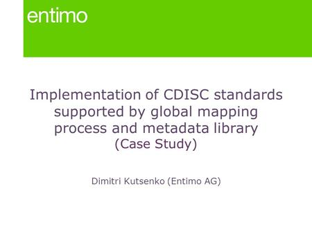 Implementation of CDISC standards supported by global mapping process and metadata library (Case Study) Dimitri Kutsenko (Entimo AG)