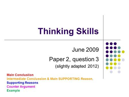 Thinking Skills June 2009 Paper 2, question 3 (slightly adapted 2012) Main Conclusiion Intermediate Conclussion & Main SUPPORTING Reason. Supporting Reasons.