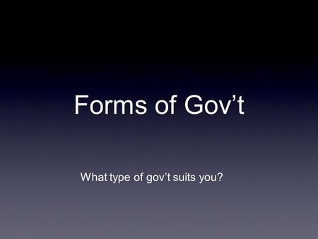 Forms of Govt What type of govt suits you?. Dictatorship vs Democracy DictatorshipDemocracy Govt of people, by the people, for the people Direct or Representative.