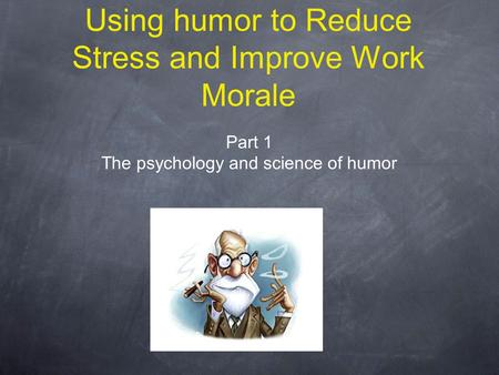Using humor to Reduce Stress and Improve Work Morale Part 1 The psychology and science of humor.