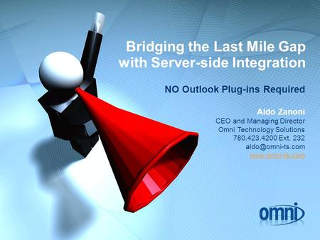 Bridging the Last Mile Gap with Server-side Integration NO Outlook Plug-ins Required Aldo Zanoni CEO and Managing Director Omni Technology Solutions 780.423.4200.