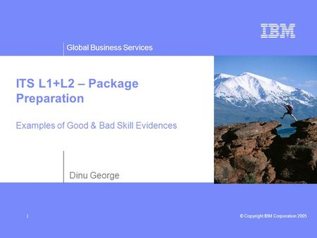 Global Business Services © Copyright IBM Corporation 2005| ITS L1+L2 – Package Preparation Examples of Good & Bad Skill Evidences Dinu George.