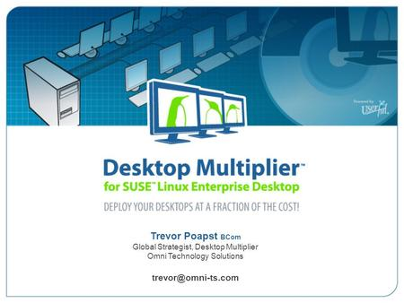 Trevor Poapst BCom Global Strategist, Desktop Multiplier Omni Technology Solutions Desktop Multiplier for SUSE Linux Enterprise Desktop.