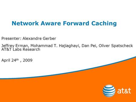 Network Aware Forward Caching Presenter: Alexandre Gerber Jeffrey Erman, Mohammad T. Hajiaghayi, Dan Pei, Oliver Spatscheck AT&T Labs Research April 24.