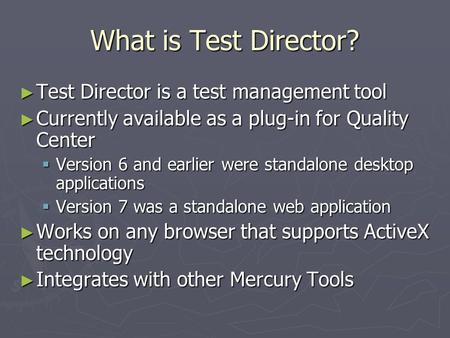 What is Test Director? Test Director is a test management tool Test Director is a test management tool Currently available as a plug-in for Quality Center.