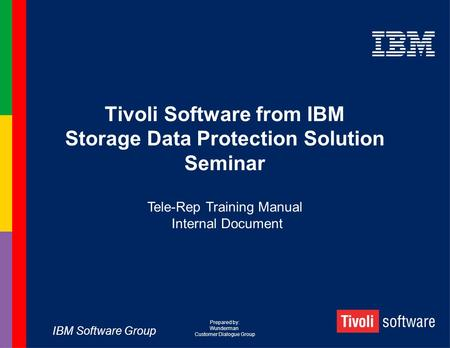 IBM Software Group Tivoli Software from IBM Storage Data Protection Solution Seminar Tele-Rep Training Manual Internal Document Prepared by: Wunderman.