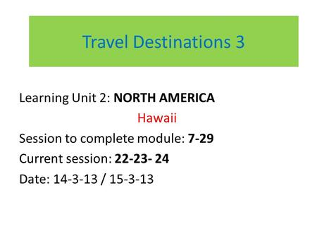 Travel Destinations 3 Learning Unit 2: NORTH AMERICA Hawaii Session to complete module: 7-29 Current session: 22-23- 24 Date: 14-3-13 / 15-3-13.