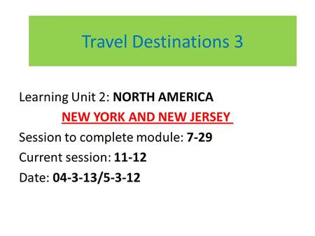 Travel Destinations 3 Learning Unit 2: NORTH AMERICA NEW YORK AND NEW JERSEY Session to complete module: 7-29 Current session: 11-12 Date: 04-3-13/5-3-12.
