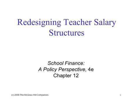 1 (c) 2008 The McGraw Hill Companies Redesigning Teacher Salary Structures School Finance: A Policy Perspective, 4e Chapter 12.