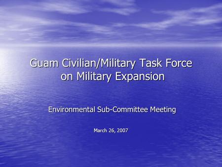 Guam Civilian/Military Task Force on Military Expansion Environmental Sub-Committee Meeting Environmental Sub-Committee Meeting March 26, 2007.