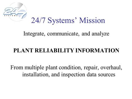 24/7 Systems Mission Integrate, communicate, and analyze PLANT RELIABILITY INFORMATION From multiple plant condition, repair, overhaul, installation, and.