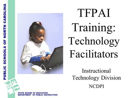 PUBLIC SCHOOLS OF NORTH CAROLINA STATE BOARD OF EDUCATION DEPARTMENT OF PUBLIC INSTRUCTION Instructional Technology Division NCDPI TFPAI Training: Technology.