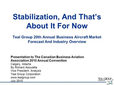 Stabilization, And Thats About It For Now Teal Group 20th Annual Business Aircraft Market Forecast And Industry Overview Presentation to The Canadian Business.