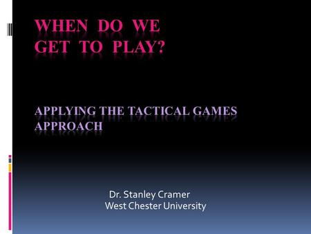 Dr. Stanley Cramer West Chester University. Tactical Games Approach This approach to teaching tactics, skills, and off-the-ball movements using modified.