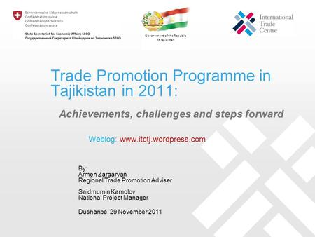 Trade Promotion Programme in Tajikistan in 2011: Achievements, challenges and steps forward By: Armen Zargaryan Regional Trade Promotion Adviser Saidmumin.