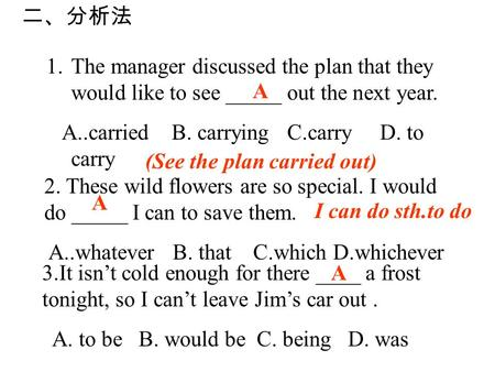 1.The manager discussed the plan that they would like to see _____ out the next year. A..carried B. carrying C.carry D. to carry A 2. These wild flowers.