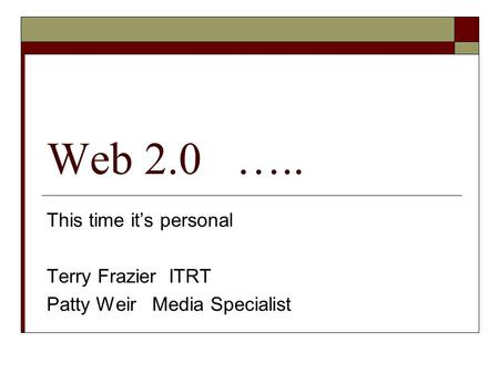 Web 2.0 ….. This time its personal Terry Frazier ITRT Patty Weir Media Specialist.
