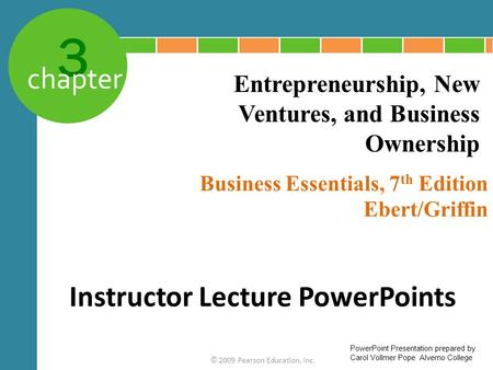 3 chapter Business Essentials, 7 th Edition Ebert/Griffin © 2009 Pearson Education, Inc. Entrepreneurship, New Ventures, and Business Ownership Instructor.