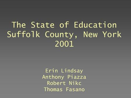 The State of Education Suffolk County, New York 2001 Erin Lindsay Anthony Piazza Robert Nikc Thomas Fasano July, 2003.