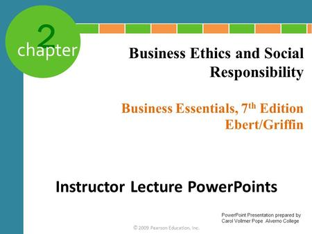 2 chapter Business Essentials, 7 th Edition Ebert/Griffin © 2009 Pearson Education, Inc. Business Ethics and Social Responsibility Instructor Lecture PowerPoints.