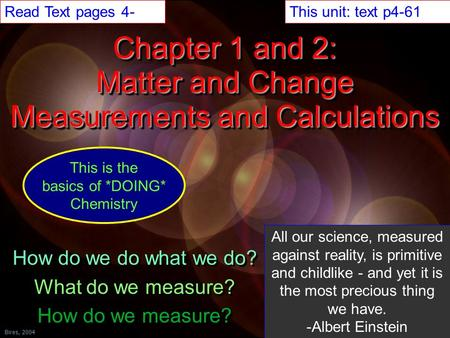 Back ©Bires, 2002Bires, 2004 Chapter 1 and 2: Matter and Change Measurements and Calculations How do we do what we do? What do we measure? How do we measure?