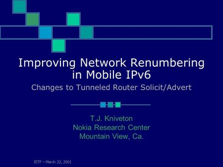 IETF – March 22, 2001 Improving Network Renumbering in Mobile IPv6 Changes to Tunneled Router Solicit/Advert T.J. Kniveton Nokia Research Center Mountain.
