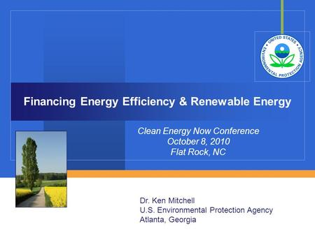 Financing Energy Efficiency & Renewable Energy Clean Energy Now Conference October 8, 2010 Flat Rock, NC Dr. Ken Mitchell U.S. Environmental Protection.