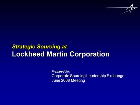 Strategic Sourcing at Lockheed Martin Corporation Prepared for: Corporate Sourcing Leadership Exchange June 2008 Meeting.