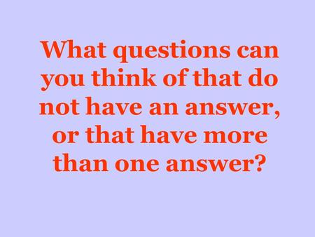 What questions can you think of that do not have an answer, or that have more than one answer?