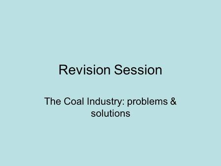 Revision Session The Coal Industry: problems & solutions.
