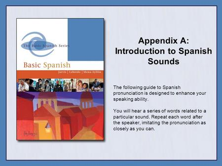 Appendix A: Introduction to Spanish Sounds The following guide to Spanish pronunciation is designed to enhance your speaking ability. You will hear a series.