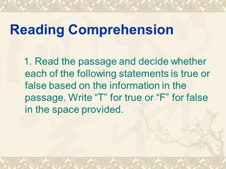 Reading Comprehension 1. Read the passage and decide whether each of the following statements is true or false based on the information in the passage.
