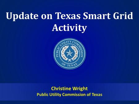 Update on Texas Smart Grid Activity Christine Wright Public Utility Commission of Texas.