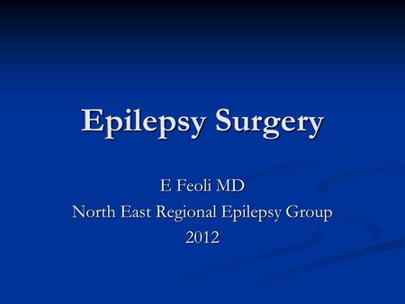 Epilepsy Surgery E Feoli MD North East Regional Epilepsy Group 2012.