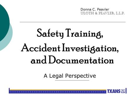 Safety Training, Accident Investigation, and Documentation A Legal Perspective Donna C. Peavler Uloth & Peavler, L.L.P.