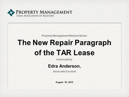 Property Management Webinar Series The New Repair Paragraph of the TAR Lease Instructed by Edra Anderson, Associate Counsel August 18, 2010.