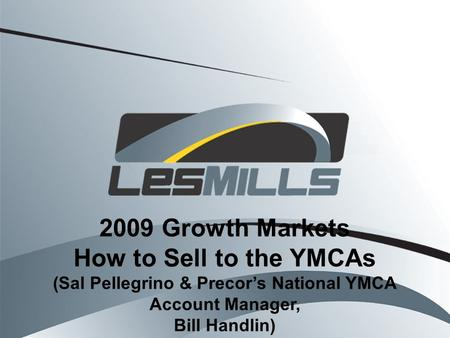 2009 Growth Markets How to Sell to the YMCAs (Sal Pellegrino & Precors National YMCA Account Manager, Bill Handlin)