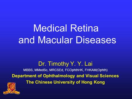 Medical Retina and Macular Diseases Dr. Timothy Y. Y. Lai MBBS, MMedSc, MRCSEd, FCOphthHK, FHKAM(Ophth) Department of Ophthalmology and Visual Sciences.