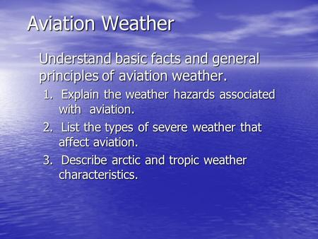 Aviation Weather Understand basic facts and general principles of aviation weather. 1. Explain the weather hazards associated with aviation. 2. List the.