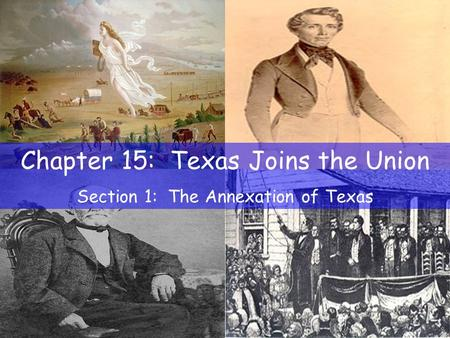Chapter 15: Texas Joins the Union Section 1: The Annexation of Texas.
